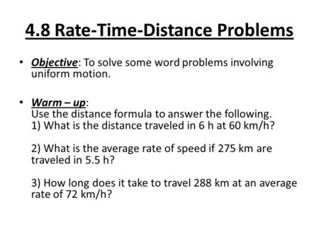 4.8 Rate-Time-Distance Problems Objective: To solve some word problems involving uniform motion. Warm – up: Use the distance formula to answer the following.