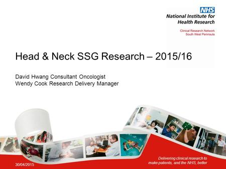 Delivering clinical research to make patients, and the NHS, better Head & Neck SSG Research – 2015/16 30/04/2015 David Hwang Consultant Oncologist Wendy.