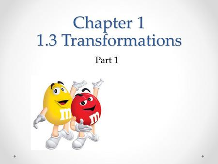 Chapter 1 1.3 Transformations Part 1. Objective: Use a translation, a reflection, and a rotation Describe the image resulting from a transformation.