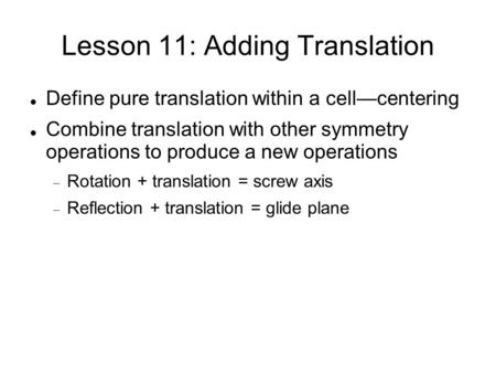 Lesson 11: Adding Translation Define pure translation within a cell—centering Combine translation with other symmetry operations to produce a new operations.