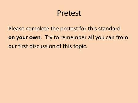 Pretest Please complete the pretest for this standard on your own. Try to remember all you can from our first discussion of this topic.