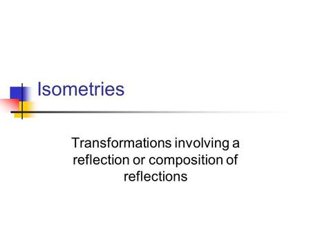 Isometries Transformations involving a reflection or composition of reflections.