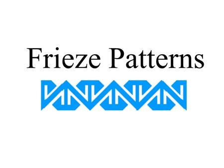 Frieze Patterns. Definition: An infinite strip with a symmetric pattern There are only 7 frieze patterns if we use one color.
