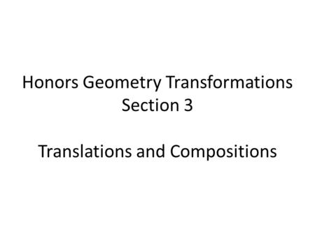 Honors Geometry Transformations Section 3 Translations and Compositions.