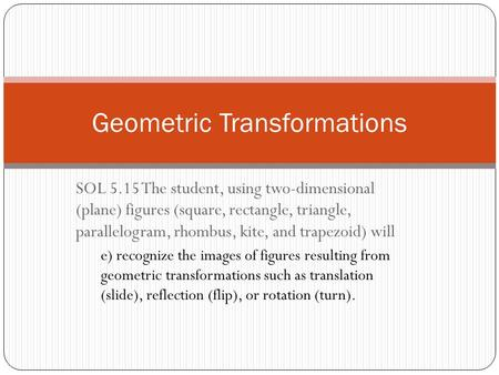SOL 5.15 The student, using two-dimensional (plane) figures (square, rectangle, triangle, parallelogram, rhombus, kite, and trapezoid) will e) recognize.