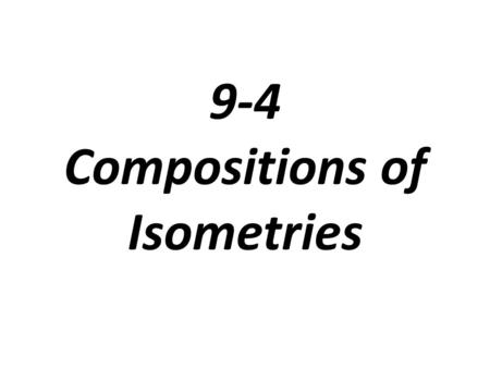 9-4 Compositions of Isometries. Isometry: a transformation that preserves distance or length (translations, reflections, rotations) There are 4 kinds.
