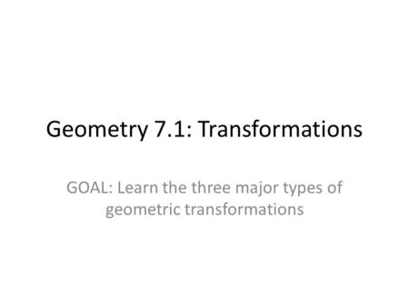 Geometry 7.1: Transformations GOAL: Learn the three major types of geometric transformations.
