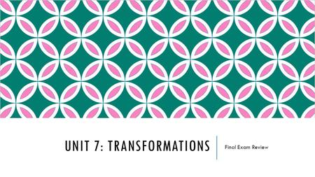 UNIT 7: TRANSFORMATIONS Final Exam Review. TOPICS TO INCLUDE  Types of Transformations  Translations  Reflections  Rotations  Dilations  Composition.