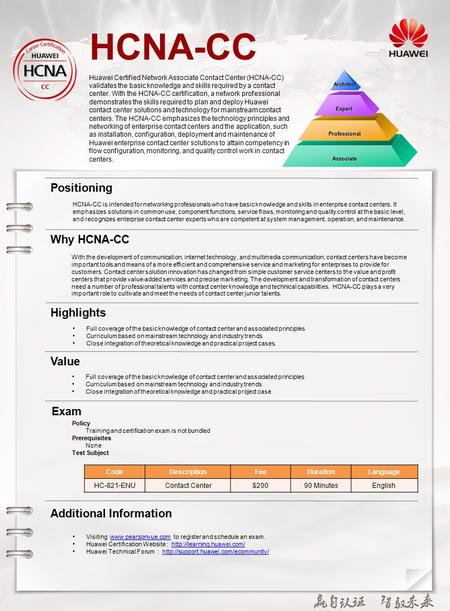 HCNA-CC Huawei Certified Network Associate Contact Center (HCNA-CC) validates the basic knowledge and skills required by a contact center. With the HCNA-CC.