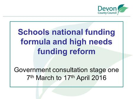 Schools national funding formula and high needs funding reform Government consultation stage one 7 th March to 17 th April 2016.