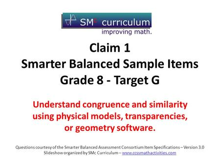 Claim 1 Smarter Balanced Sample Items Grade 8 - Target G Understand congruence and similarity using physical models, transparencies, or geometry software.