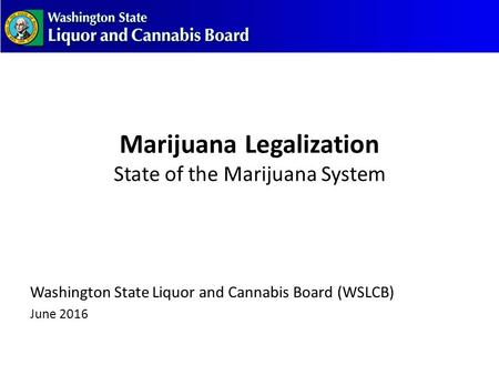 Marijuana Legalization State of the Marijuana System Washington State Liquor and Cannabis Board (WSLCB) June 2016.