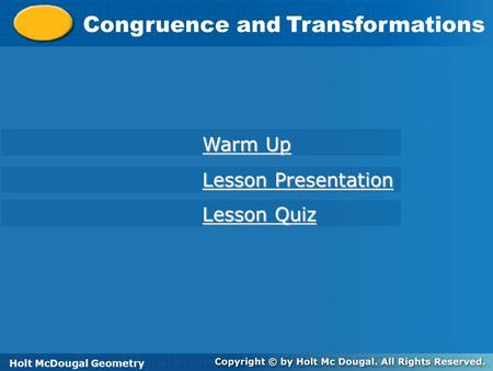 Holt McDougal Geometry Congruence and Transformations Holt Geometry Warm Up Warm Up Lesson Presentation Lesson Presentation Lesson Quiz Lesson Quiz Holt.