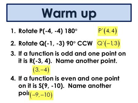 Warm up 1.Rotate P(-4, -4) 180  2.Rotate Q(-1, -3) 90  CCW 3.If a function is odd and one point on it is R(-3, 4). Name another point. 4.If a function.