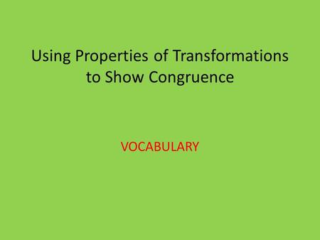 Using Properties of Transformations to Show Congruence VOCABULARY.