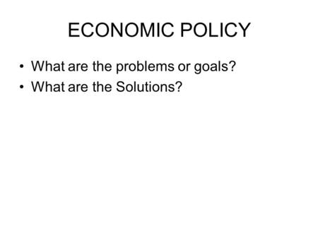 ECONOMIC POLICY What are the problems or goals? What are the Solutions?