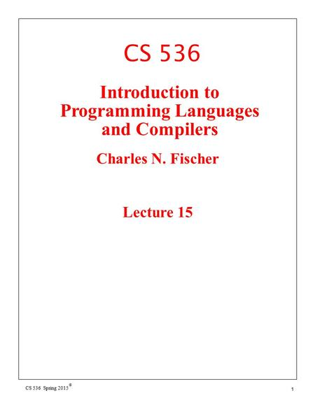 CS 536 © CS 536 Spring 2015 1 Introduction to Programming Languages and Compilers Charles N. Fischer Lecture 15.