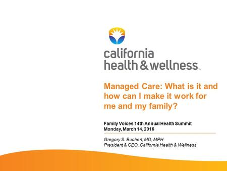 Managed Care: What is it and how can I make it work for me and my family? Family Voices 14th Annual Health Summit Monday, March 14, 2016 Gregory S. Buchert,