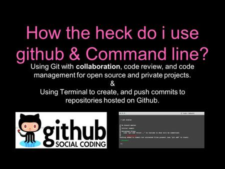 Using Git with collaboration, code review, and code management for open source and private projects. & Using Terminal to create, and push commits to repositories.