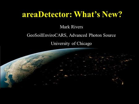 AreaDetector: What's New? Mark Rivers GeoSoilEnviroCARS, Advanced Photon Source University of Chicago.