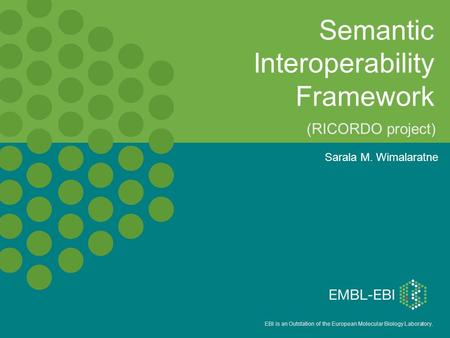 EBI is an Outstation of the European Molecular Biology Laboratory. Semantic Interoperability Framework Sarala M. Wimalaratne (RICORDO project)