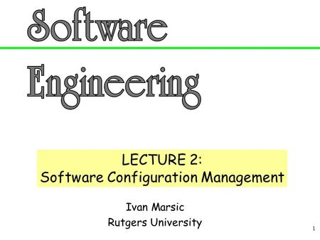 1 Ivan Marsic Rutgers University LECTURE 2: Software Configuration Management.