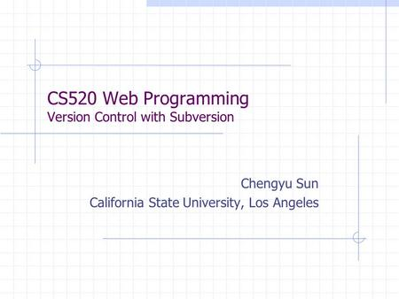 CS520 Web Programming Version Control with Subversion Chengyu Sun California State University, Los Angeles.