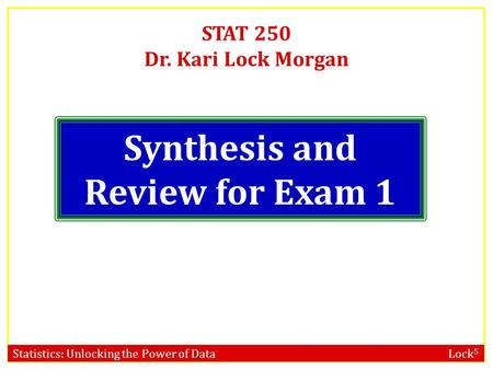 Statistics: Unlocking the Power of Data Lock 5 STAT 250 Dr. Kari Lock Morgan Synthesis and Review for Exam 1.