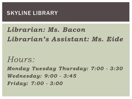Librarian: Ms. Bacon Librarian's Assistant: Ms. Eide Hours: Monday Tuesday Thursday: 7:00 - 3:30 Wednesday: 9:00 - 3:45 Friday: 7:00 - 3:00 SKYLINE LIBRARY.