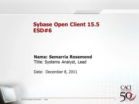 CACI Proprietary Information | Date 1 Sybase Open Client 15.5 ESD#6 Name: Semarria Rosemond Title: Systems Analyst, Lead Date: December 8, 2011.