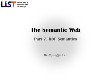Linked Data & Semantic Web Technology The Semantic Web Part 7. RDF Semantics Dr. Myungjin Lee.