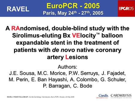 RAVEL 4 YEAR FOLLOW-UP - Cordis Cardiology / Cardialysis – Euro-PCR – Sousa – 24 May 2005 RAVEL A RAndomised, double-blind study with the Sirolimus-eluting.