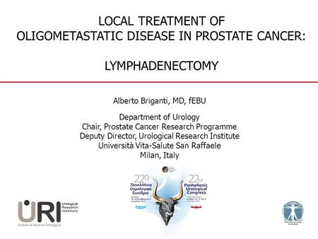 LOCAL TREATMENT OF OLIGOMETASTATIC DISEASE IN PROSTATE CANCER: LYMPHADENECTOMY Alberto Briganti, MD, fEBU Department of Urology Chair, Prostate Cancer.
