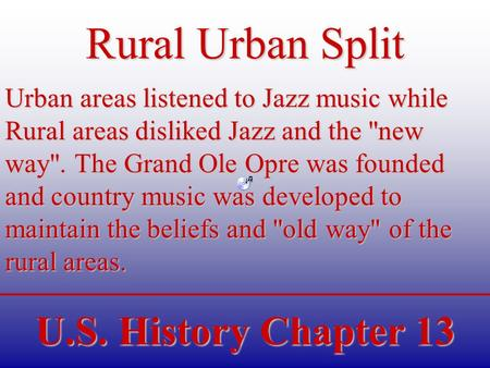 U.S. History Chapter 13 Rural Urban Split Urban areas listened to Jazz music while Rural areas disliked Jazz and the new way. The Grand Ole Opre was.
