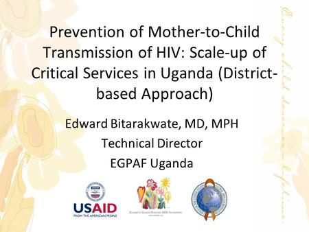 Prevention of Mother-to-Child Transmission of HIV: Scale-up of Critical Services in Uganda (District- based Approach) Edward Bitarakwate, MD, MPH Technical.