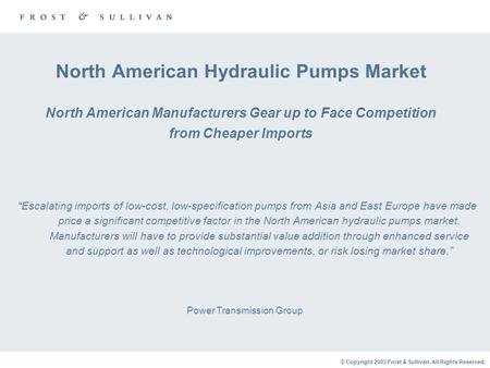 © Copyright 2003 Frost & Sullivan. All Rights Reserved. North American Hydraulic Pumps Market North American Manufacturers Gear up to Face Competition.