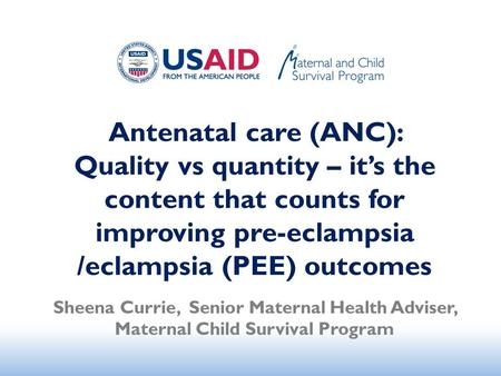 <strong>Antenatal</strong> <strong>care</strong> (ANC): Quality vs quantity – it's the content that counts for improving pre-eclampsia /eclampsia (PEE) outcomes Sheena Currie, Senior Maternal.