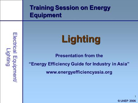 "1 Training Session on Energy Equipment Lighting Presentation from the ""Energy Efficiency Guide for Industry in Asia"" www.energyefficiencyasia.org © UNEP."