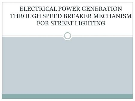 ELECTRICAL POWER GENERATION THROUGH SPEED BREAKER MECHANISM FOR STREET LIGHTING.