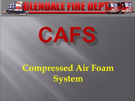 Compressed Air Foam System. - Understand the uses for Compressed Air Foam - Understand the basics of the foam concentrate used by the GFD - Understand.