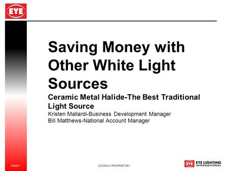 PAGE 1 COMPANY PROPRIETARY Saving Money with Other White Light Sources Ceramic Metal Halide-The Best Traditional Light Source Kristen Mallardi-Business.