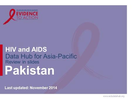 Www.aidsdatahub.org HIV and AIDS Data Hub for Asia-Pacific Review in slides Pakistan Last updated: November 2014.