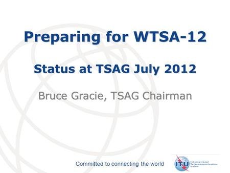 Committed to connecting the world Preparing for WTSA-12 Status at TSAG July 2012 Bruce Gracie, TSAG Chairman.