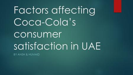 Factors affecting Coca-Cola's consumer satisfaction in UAE BY ANSH & HUMAID.