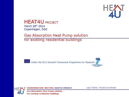 DISSEMINATION MEETING HEAT4U PROJECT Gas Absorption Heat Pump solution for existing residential buildings Luigi Tischer, Project Coordinator HEAT4U PROJECT.