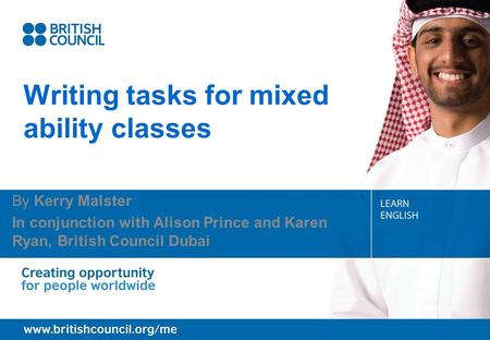 Writing tasks for mixed ability classes By Kerry Malster In conjunction with Alison Prince and Karen Ryan, British Council Dubai.