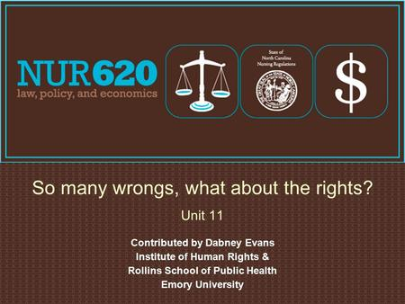 Contributed by Dabney Evans Institute of Human Rights & Rollins School of Public Health Emory University So many wrongs, what about the rights? Unit 11.