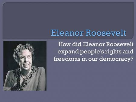 How did Eleanor Roosevelt expand people's rights and freedoms in our democracy?