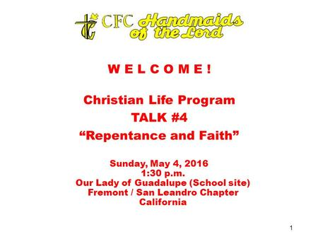 "W E L C O M E ! Christian Life Program TALK #4 ""Repentance and Faith"" Sunday, May 4, 2016 1:30 p.m. Our Lady of Guadalupe (School site) Fremont / San Leandro."