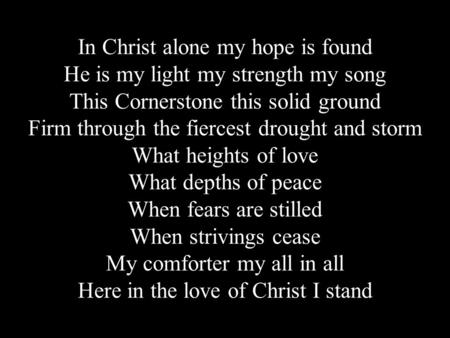 In Christ alone my hope is found He is my light my strength my song This Cornerstone this solid ground Firm through the fiercest drought and storm What.